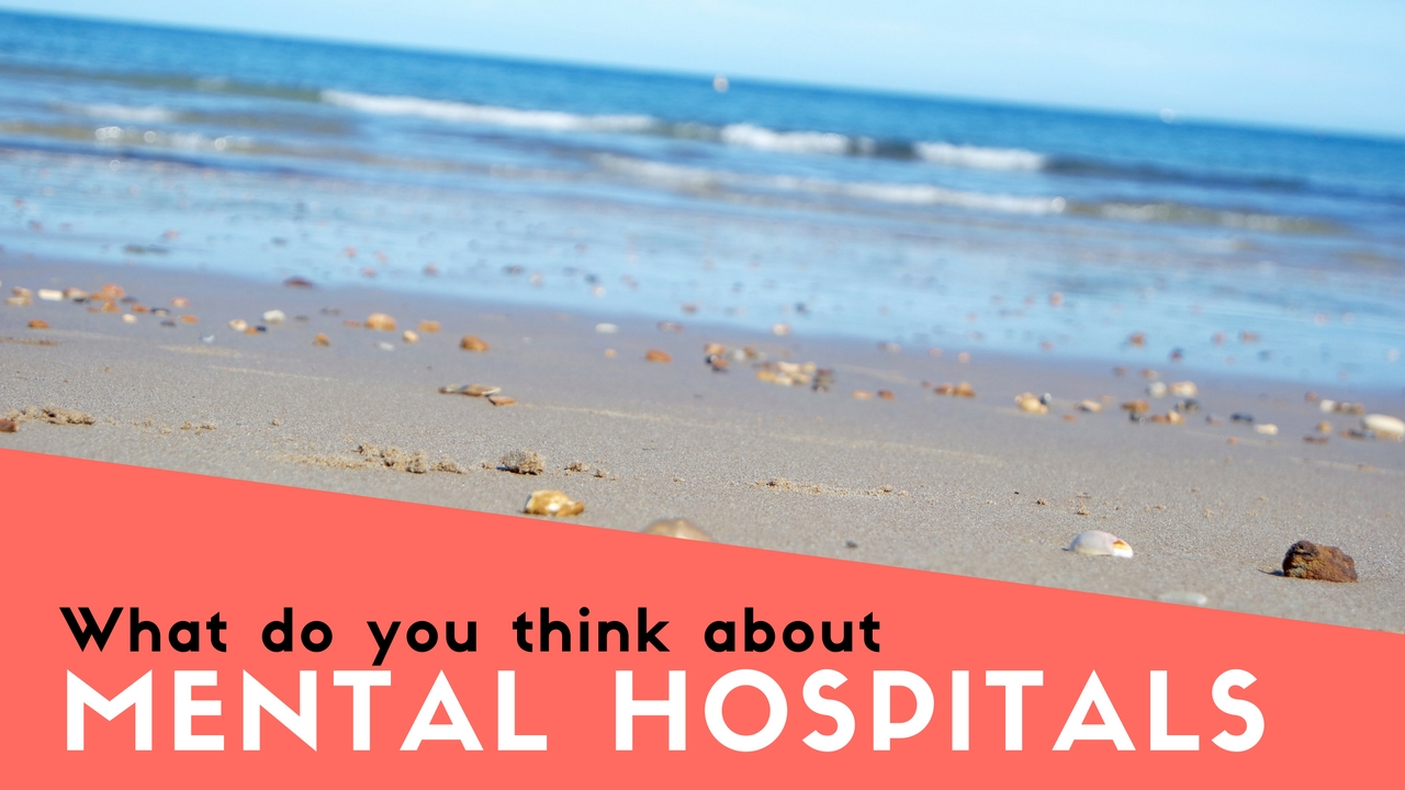 What do you think about psychiatric hospitals?